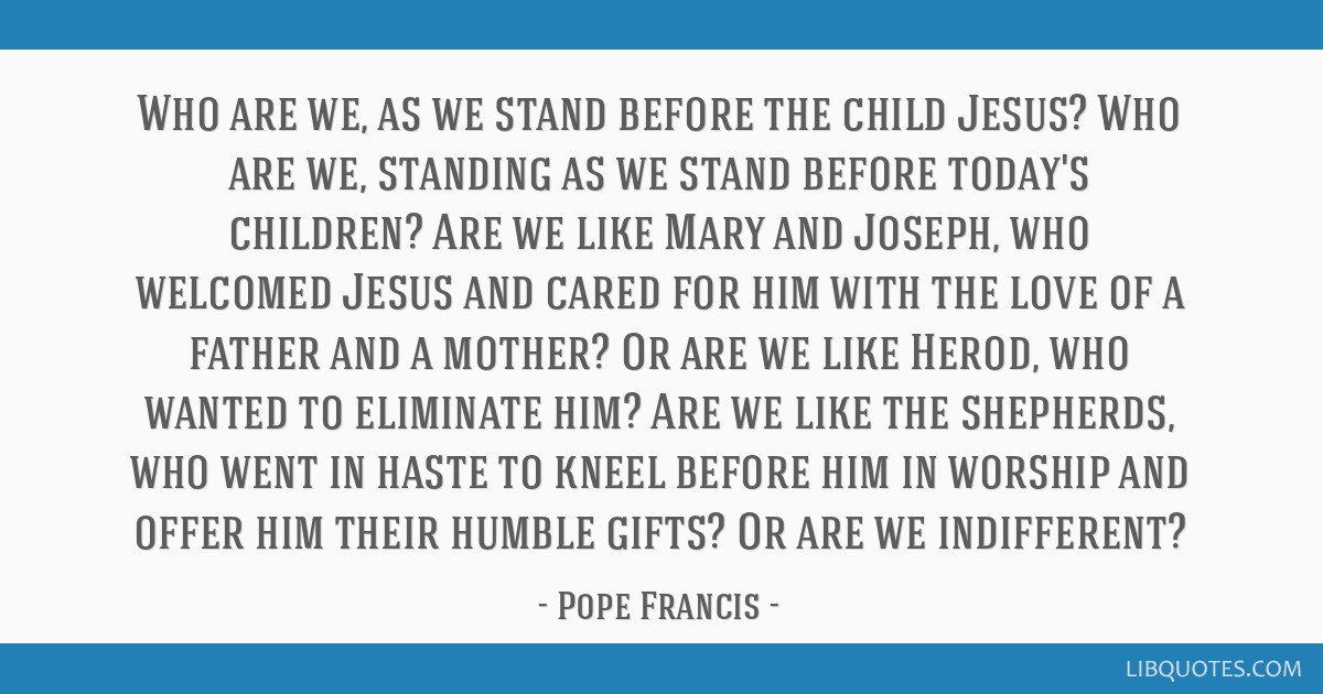 Who are we, as we stand before the child Jesus? Who are we, standing as we stand before today's children? Are we like Mary and Joseph, who welcomed...