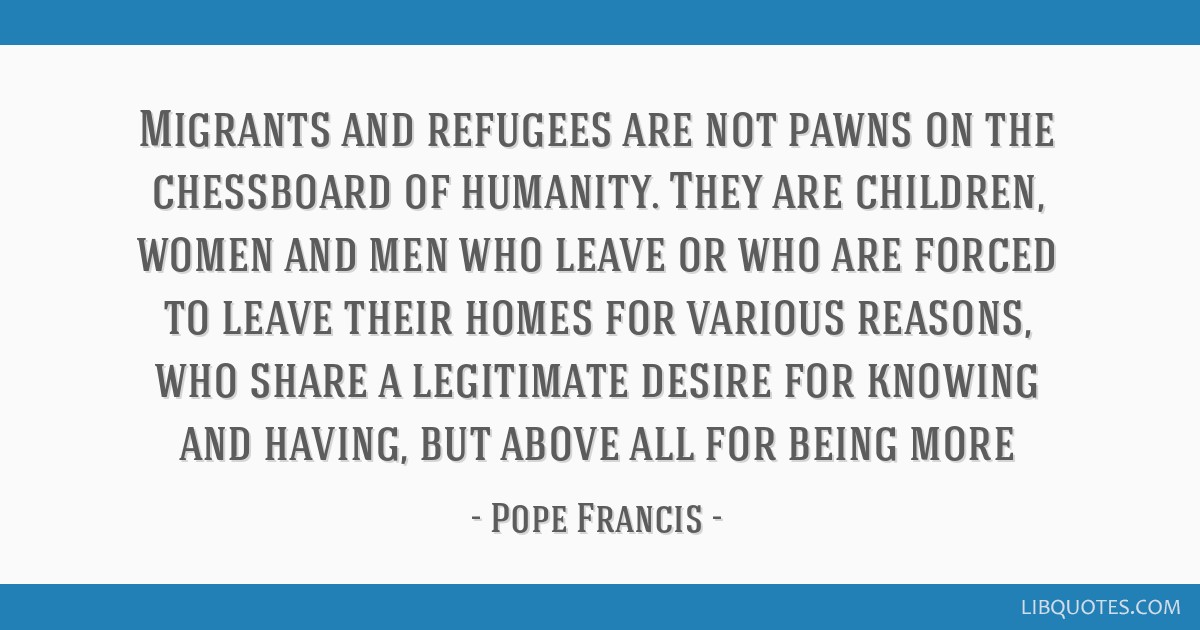 Migrants and refugees are not pawns on the chessboard of humanity. They are children, women and men who leave or who are forced to leave their homes...