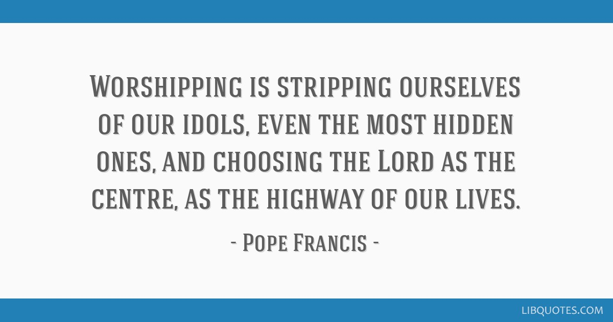Worshipping is stripping ourselves of our idols, even the most hidden ones, and choosing the Lord as the centre, as the highway of our lives.