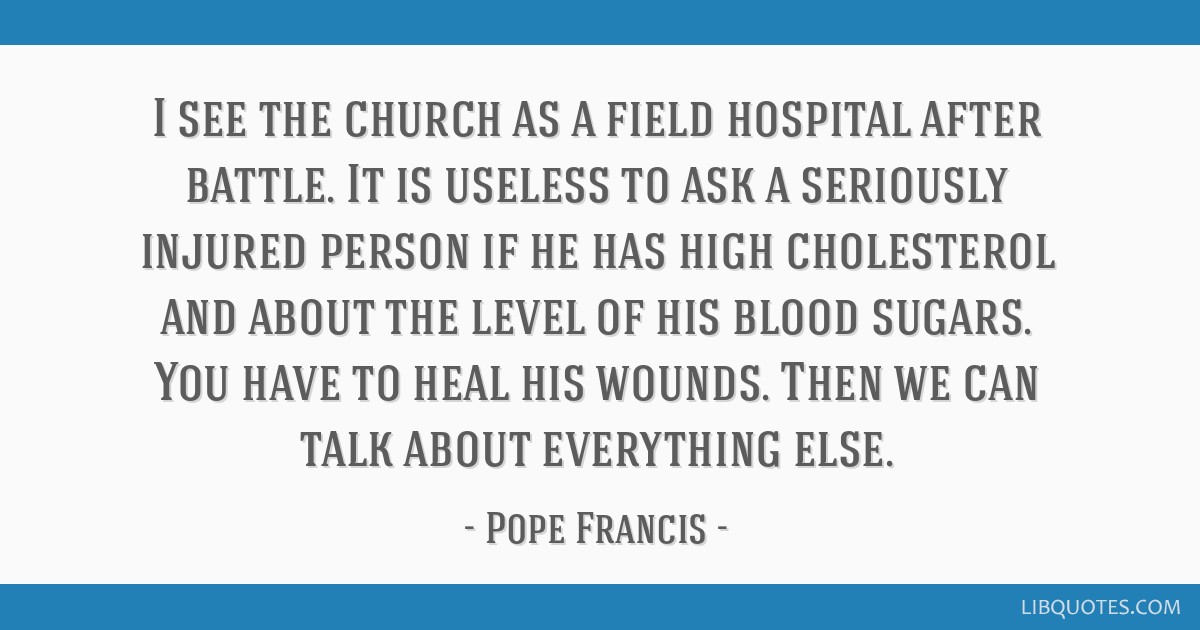 I see the church as a field hospital after battle. It is useless to ask a seriously injured person if he has high cholesterol and about the level of...