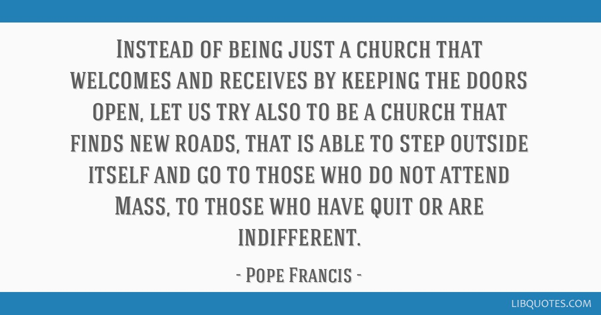Instead of being just a church that welcomes and receives by keeping the doors open, let us try also to be a church that finds new roads, that is...