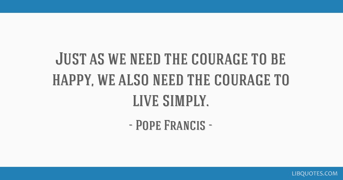 Just as we need the courage to be happy, we also need the courage to live simply.