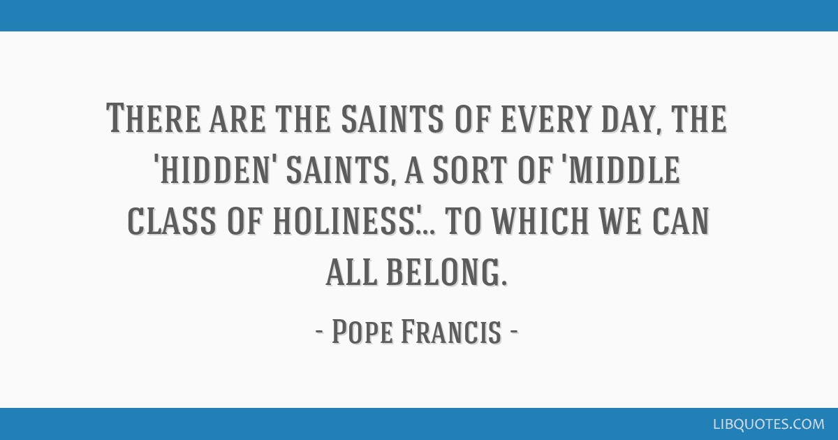 There are the saints of every day, the 'hidden' saints, a sort of 'middle class of holiness'... to which we can all belong.