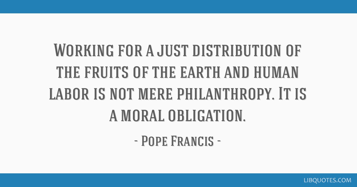 Working for a just distribution of the fruits of the earth and human labor is not mere philanthropy. It is a moral obligation.