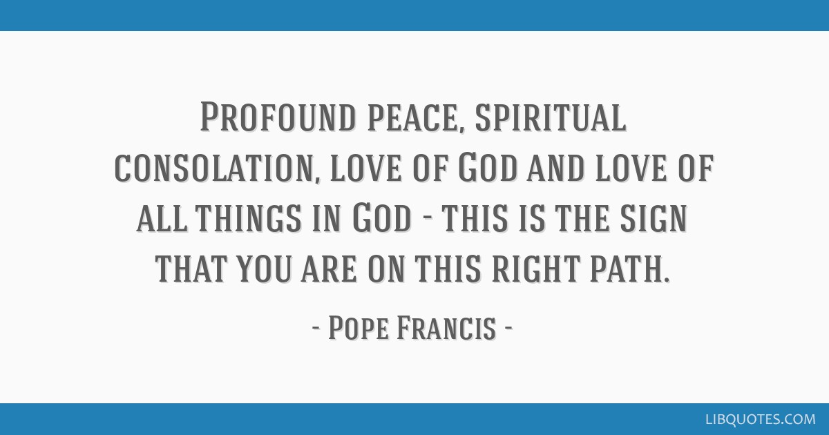 Profound peace, spiritual consolation, love of God and love of all things in God - this is the sign that you are on this right path.
