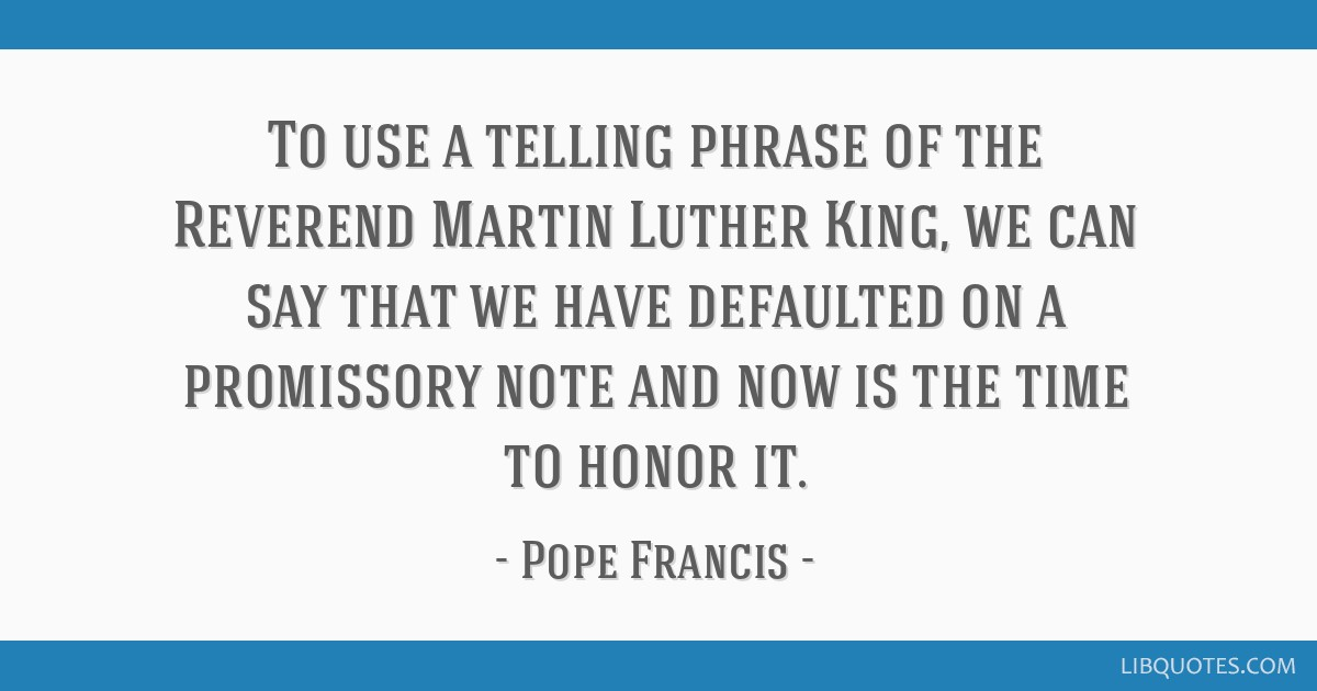 To use a telling phrase of the Reverend Martin Luther King, we can say that we have defaulted on a promissory note and now is the time to honor it.