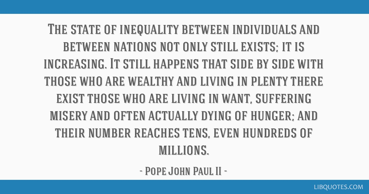 The state of inequality between individuals and between nations not only still exists; it is increasing. It still happens that side by side with...