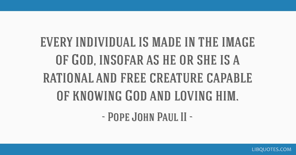 Every individual is made in the image of God, insofar as he or she is a rational and free creature capable of knowing God and loving him.