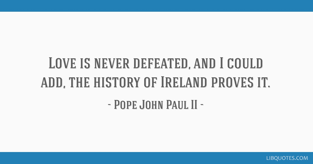 Love is never defeated, and I could add, the history of Ireland proves it.