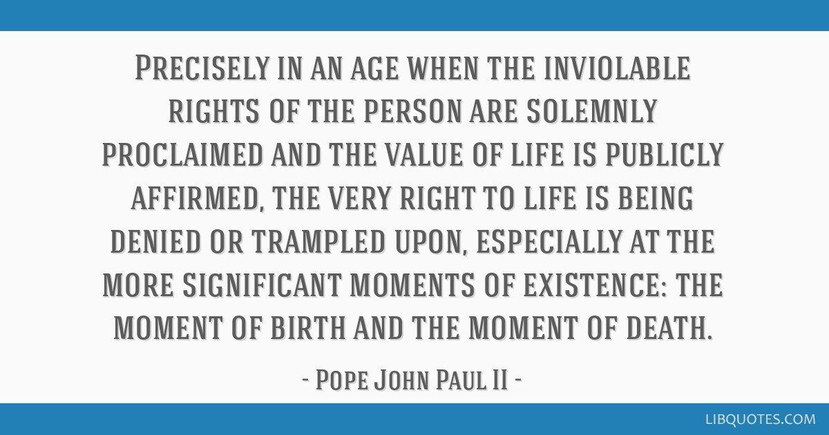 Precisely in an age when the inviolable rights of the person are solemnly proclaimed and the value of life is publicly affirmed, the very right to...