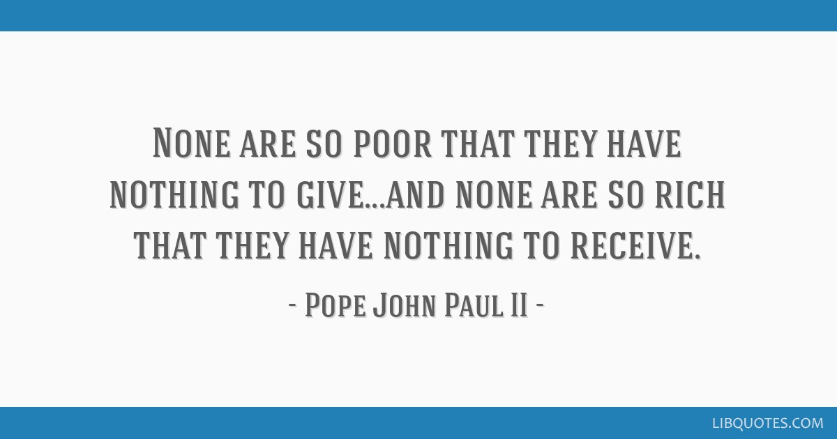 None are so poor that they have nothing to give...and none are so rich that they have nothing to receive.
