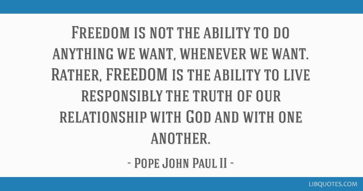 Freedom is not the ability to do anything we want, whenever we want. Rather, FREEDOM is the ability to live responsibly the truth of our relationship ...