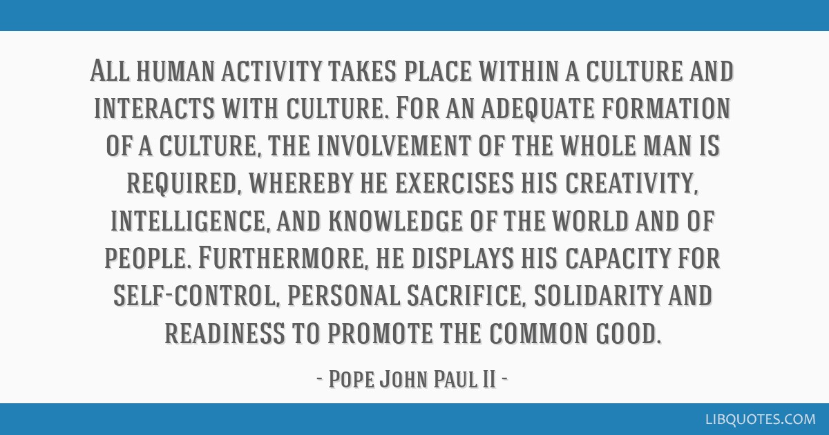 All human activity takes place within a culture and interacts with culture. For an adequate formation of a culture, the involvement of the whole man...