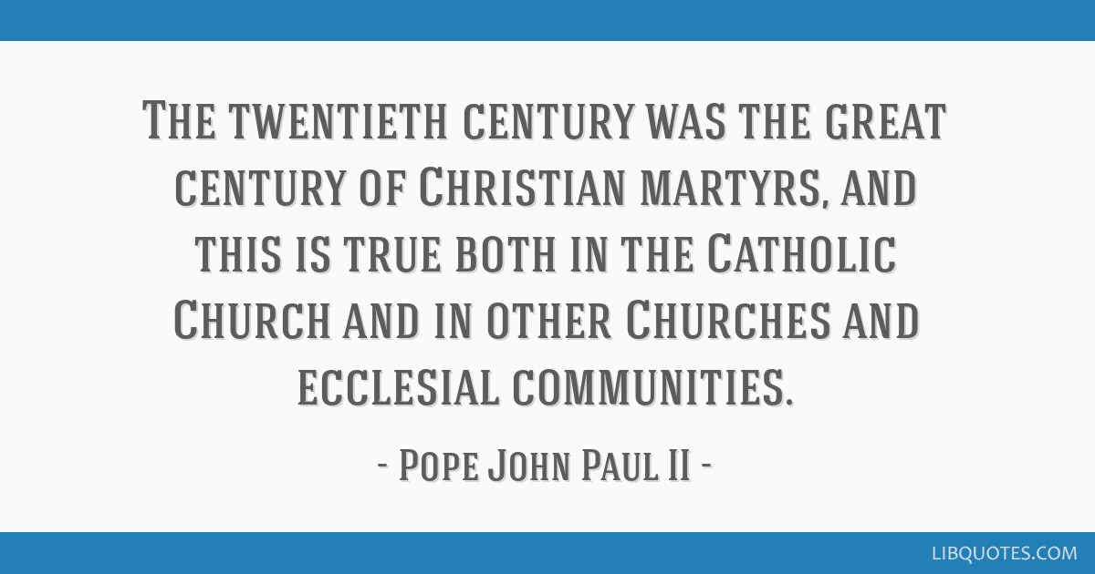 The twentieth century was the great century of Christian martyrs, and this is true both in the Catholic Church and in other Churches and ecclesial...