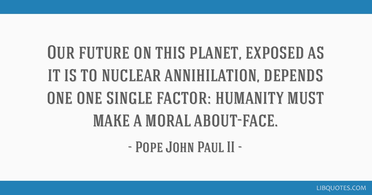 Our future on this planet, exposed as it is to nuclear annihilation, depends one one single factor: humanity must make a moral about-face.