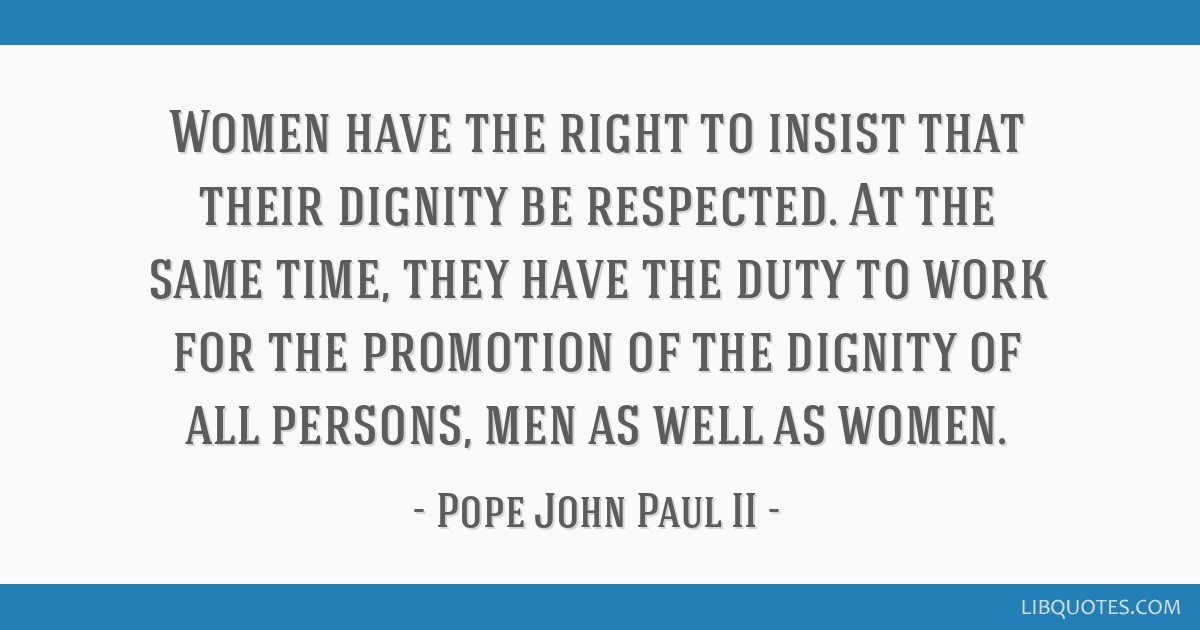 Women have the right to insist that their dignity be respected. At the same time, they have the duty to work for the promotion of the dignity of all...