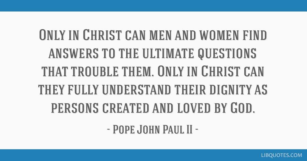 Only in Christ can men and women find answers to the ultimate questions that trouble them. Only in Christ can they fully understand their dignity as...