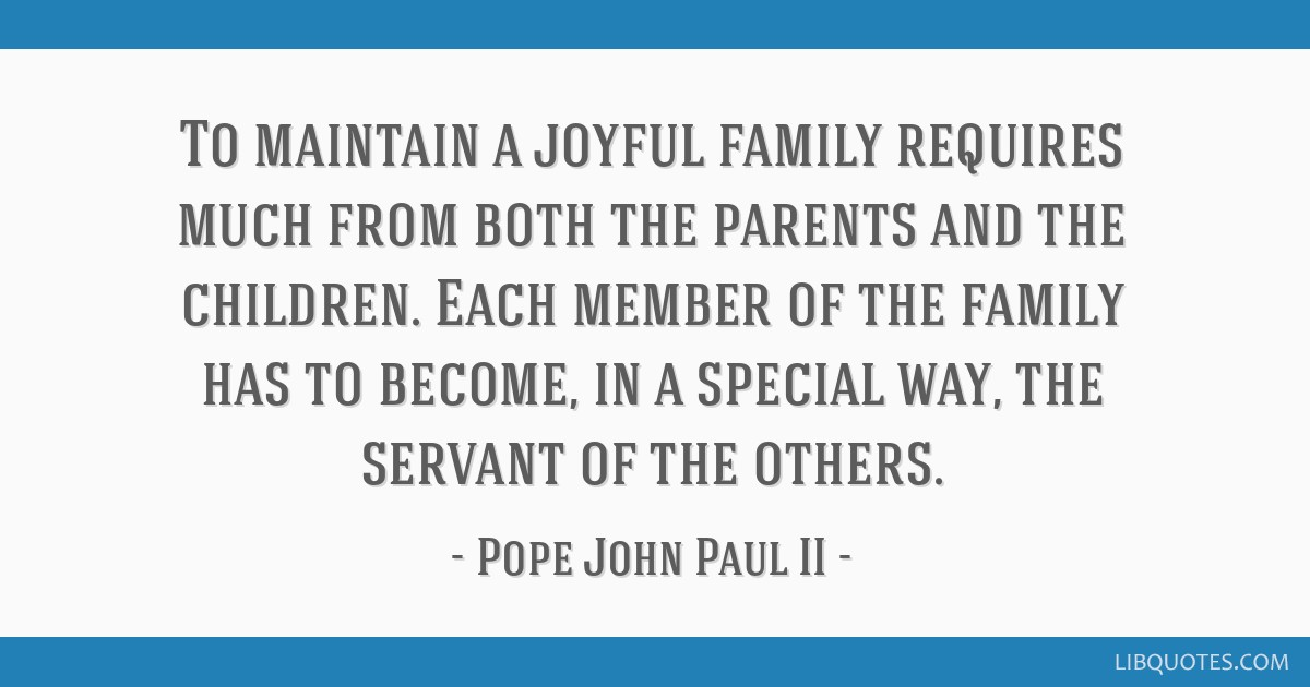 To maintain a joyful family requires much from both the parents and the children. Each member of the family has to become, in a special way, the...