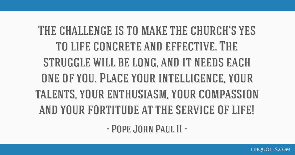 The challenge is to make the church's yes to life concrete and effective. The struggle will be long, and it needs each one of you. Place your...