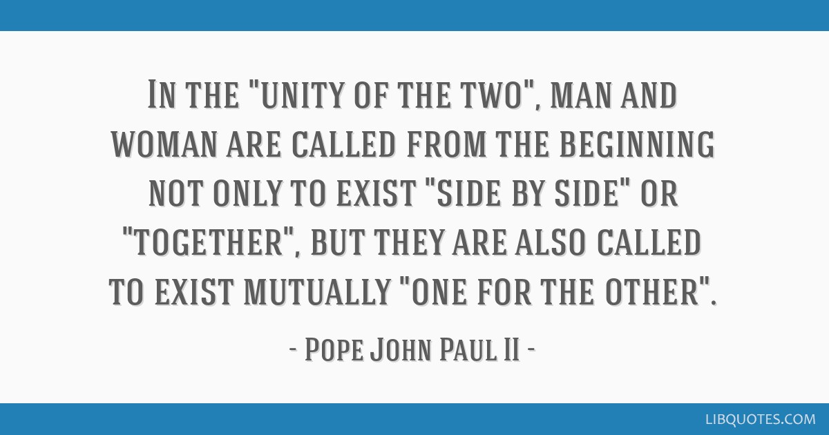 In the unity of the two, man and woman are called from the beginning not only to exist side by side or together, but they are also called to exist...