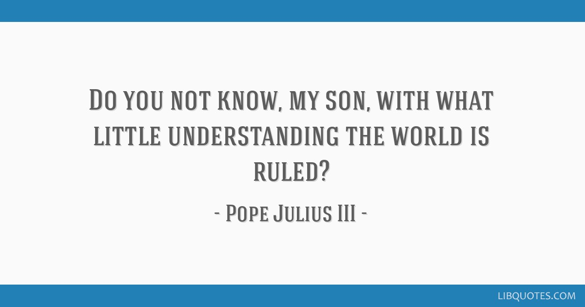 Do you not know, my son, with what little understanding the world is ruled?