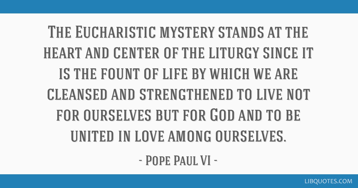The Eucharistic mystery stands at the heart and center of the liturgy since it is the fount of life by which we are cleansed and strengthened to live ...