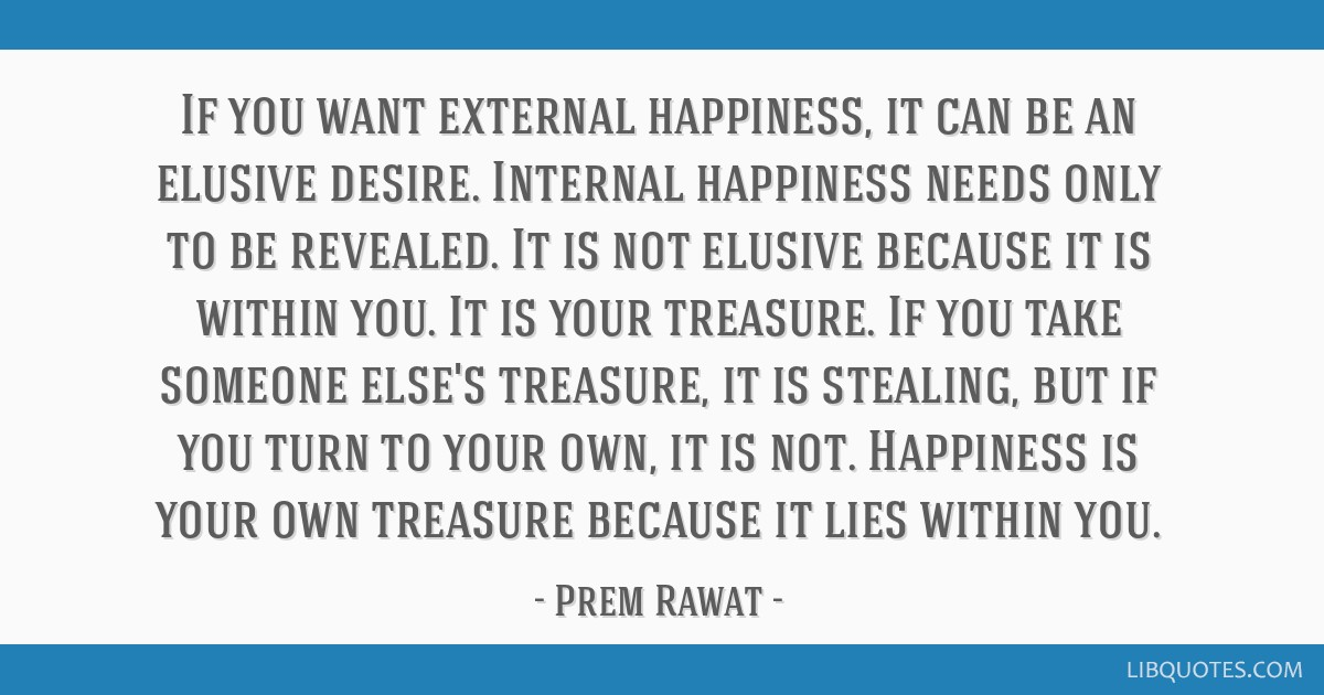 if you want external happiness it can be an elusive desire