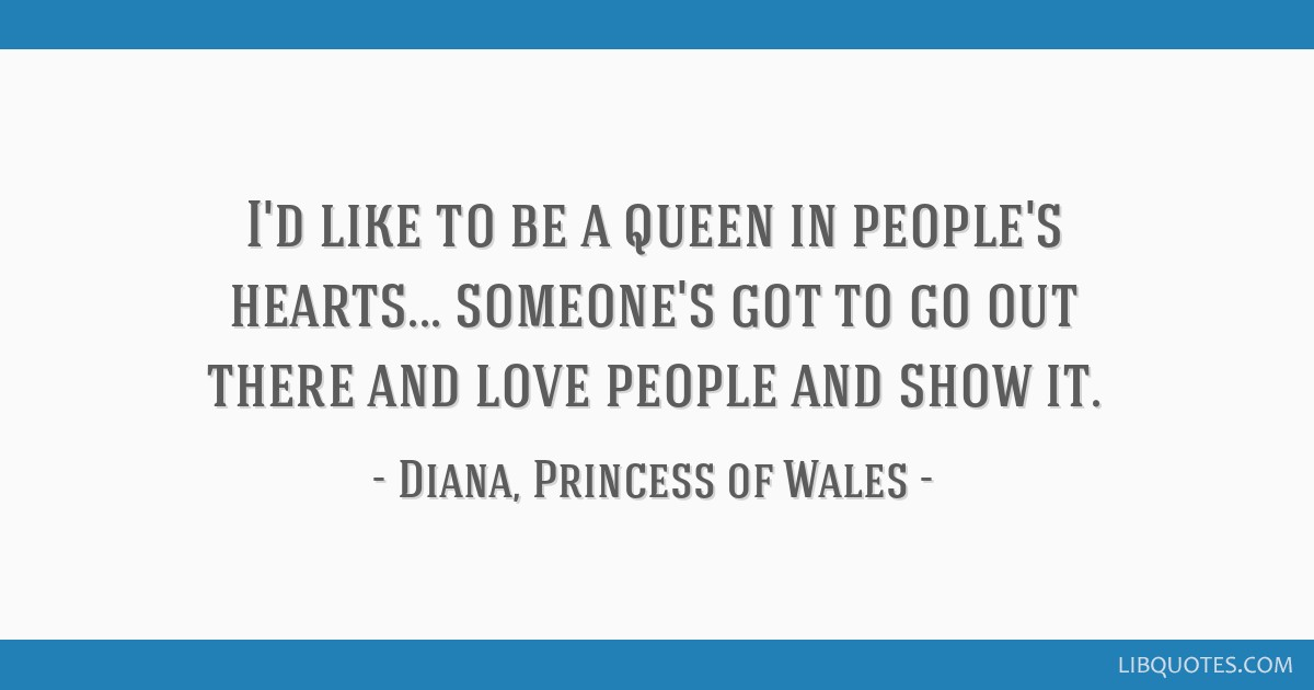 Id Like To Be A Queen In Peoples Hearts Someones Got To Go Out