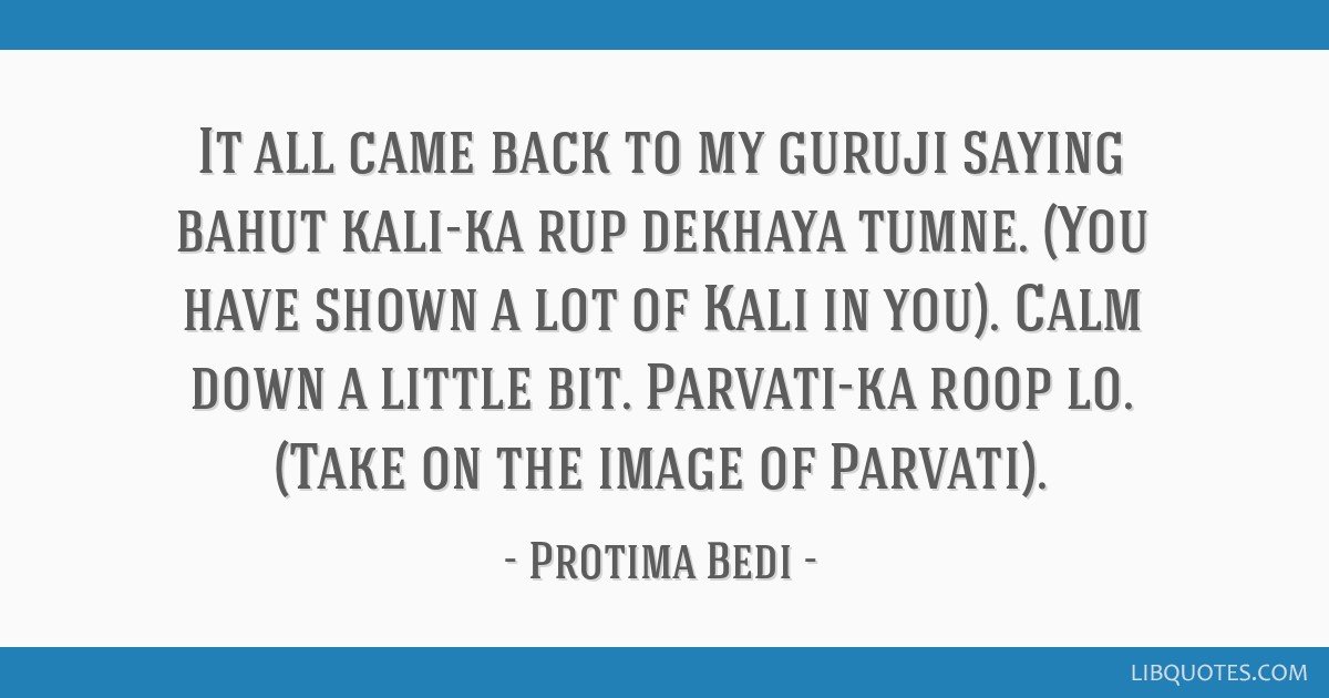 It all came back to my guruji saying bahut kali-ka rup