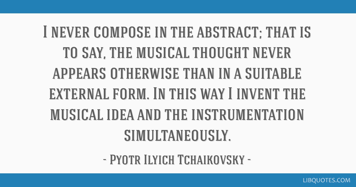I never compose in the abstract; that is to say, the musical thought never appears otherwise than in a suitable external form. In this way I invent...