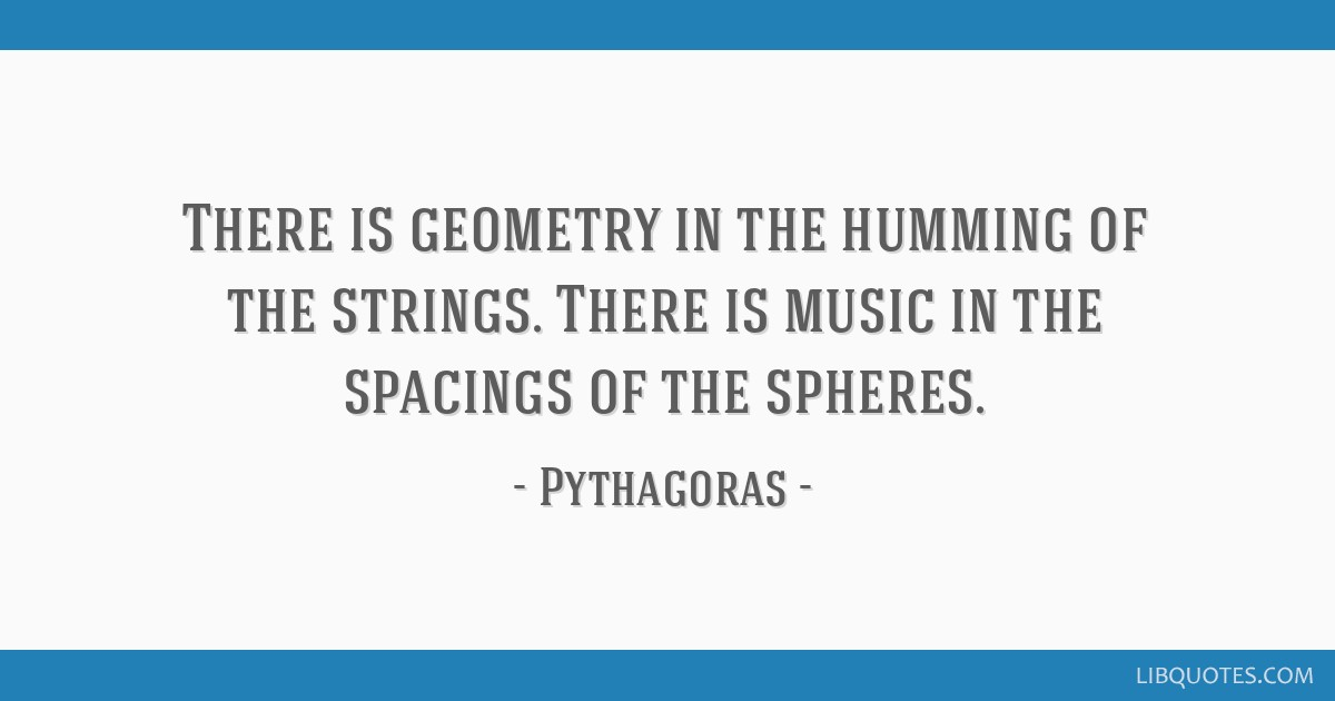 There is geometry in the humming of the strings. There is music in the spacings of the spheres.