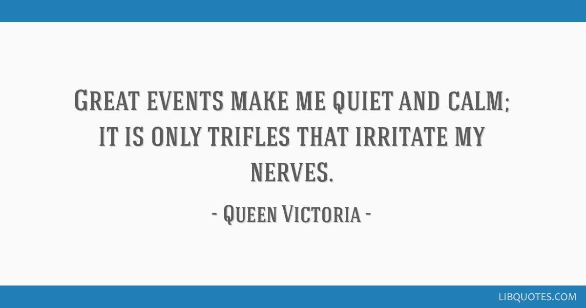 Great events make me quiet and calm; it is only trifles that irritate my nerves.