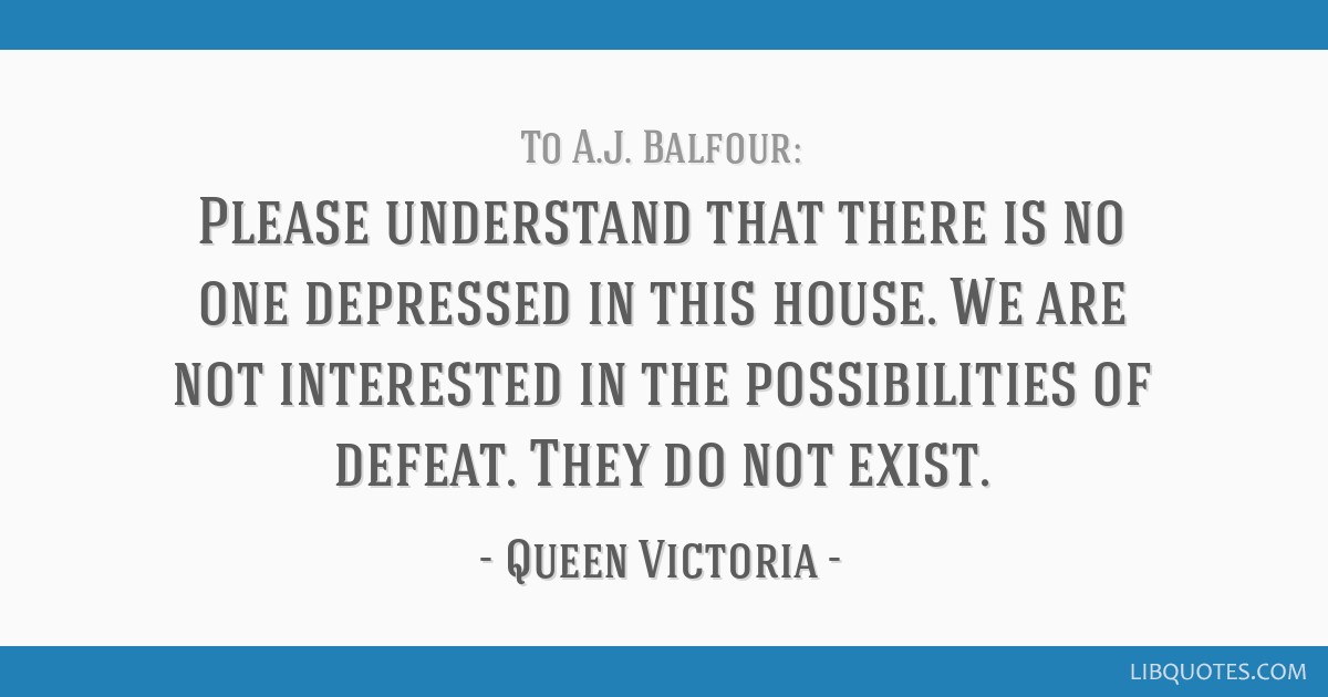 Please understand that there is no one depressed in this house. We are not interested in the possibilities of defeat. They do not exist.