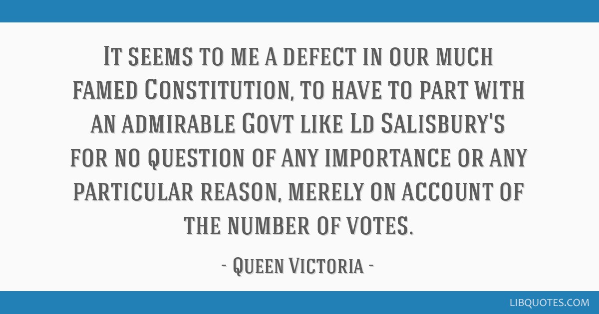 It seems to me a defect in our much famed Constitution, to have to part with an admirable Govt like Ld Salisbury's for no question of any importance...