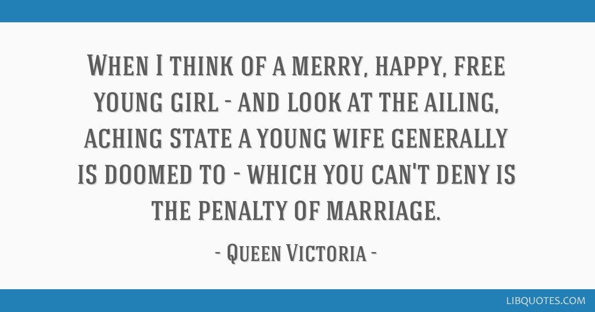 When I think of a merry, happy, free young girl - and look at the ailing, aching state a young wife generally is doomed to - which you can't deny is...