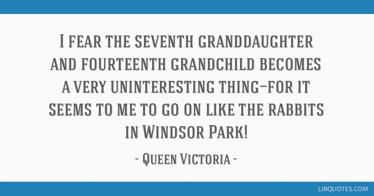 I fear the seventh granddaughter and fourteenth grandchild becomes a very uninteresting thing—for it seems to me to go on like the rabbits in...