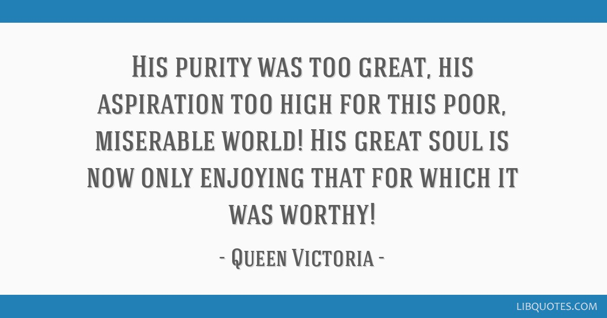 His purity was too great, his aspiration too high for this poor, miserable world! His great soul is now only enjoying that for which it was worthy!
