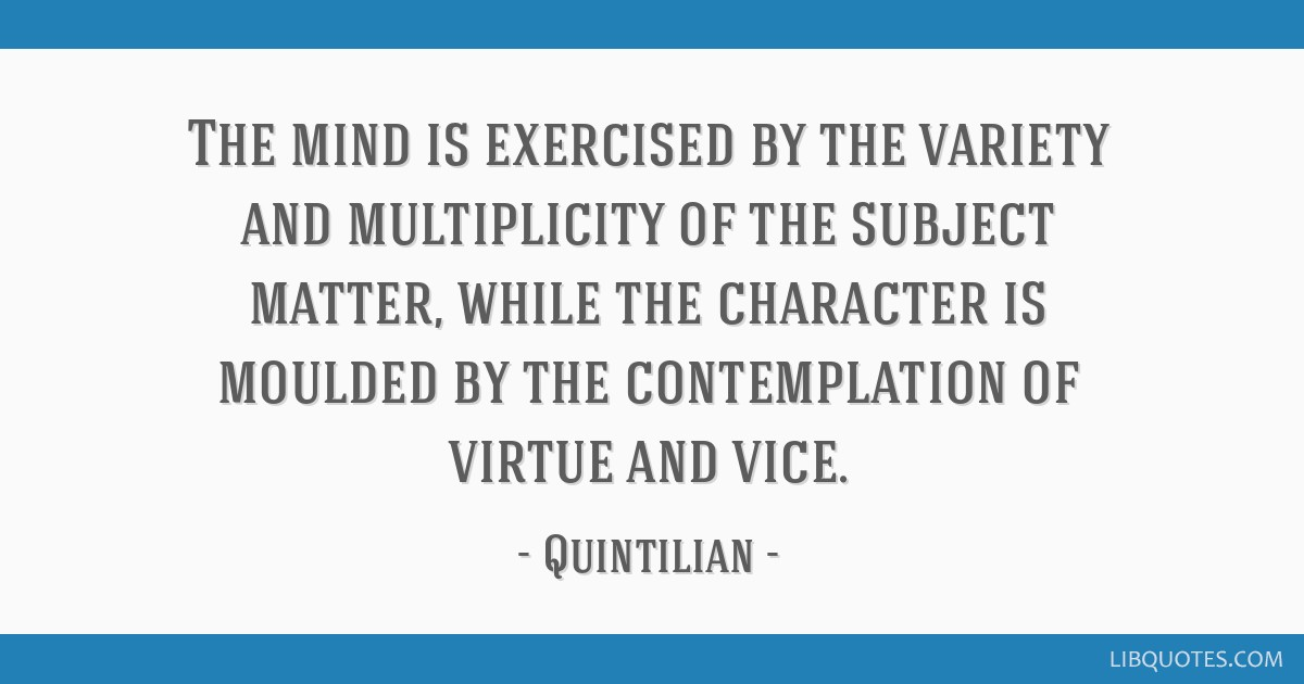 The mind is exercised by the variety and multiplicity of the subject matter, while the character is moulded by the contemplation of virtue and vice.
