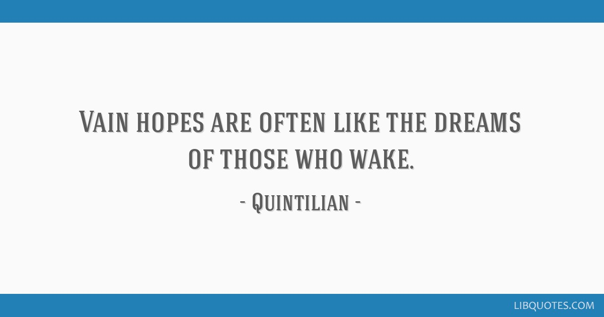 Vain hopes are often like the dreams of those who wake.