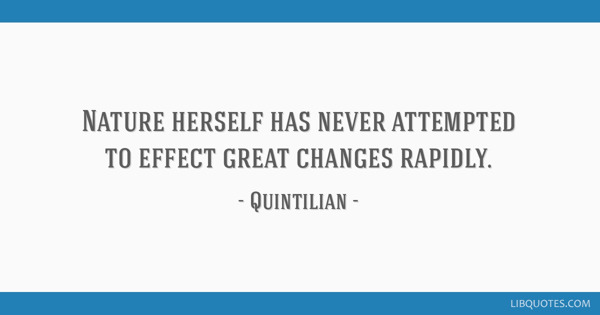 Nature herself has never attempted to effect great changes rapidly.