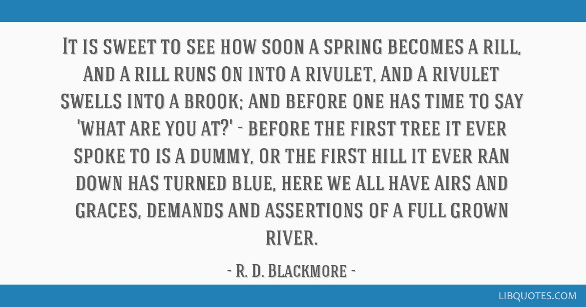 It is sweet to see how soon a spring becomes a rill, and a rill runs on into a rivulet, and a rivulet swells into a brook; and before one has time to ...