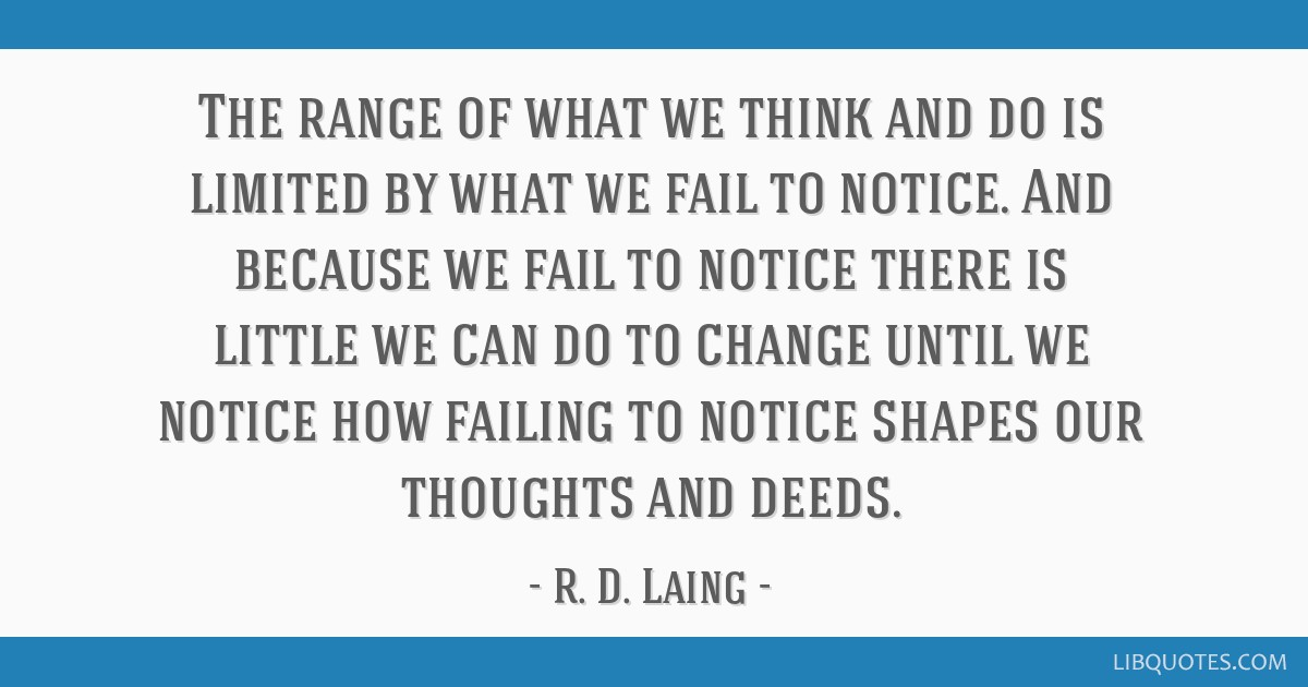 Image result for The range of what we think and do is limited by what we fail to notice. And because we fail to notice that we fail to notice, there is little we can do to change; until we notice how failing to notice shapes our thoughts and deeds.
