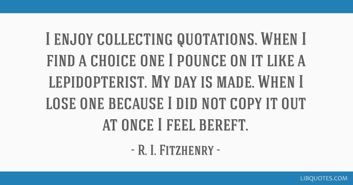 I enjoy collecting quotations. When I find a choice one I pounce on it like a lepidopterist. My day is made. When I lose one because I did not copy...