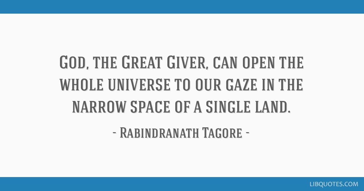 God, the Great Giver, can open the whole universe to our gaze in the narrow space of a single land.
