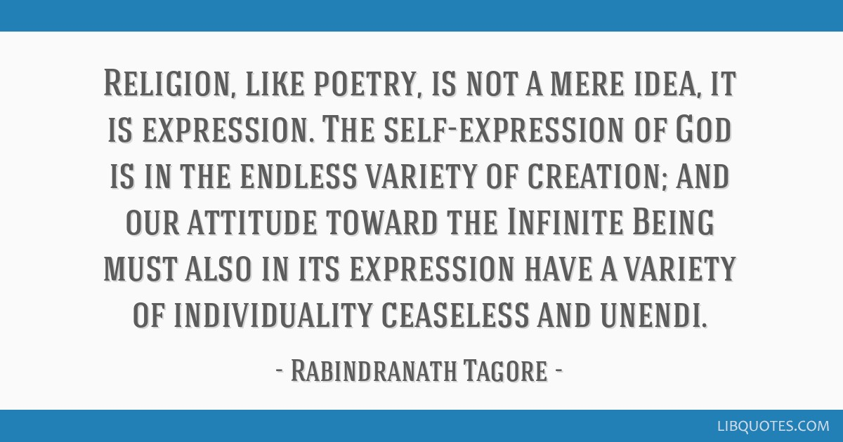 Religion, like poetry, is not a mere idea, it is expression. The self-expression of God is in the endless variety of creation; and our attitude...