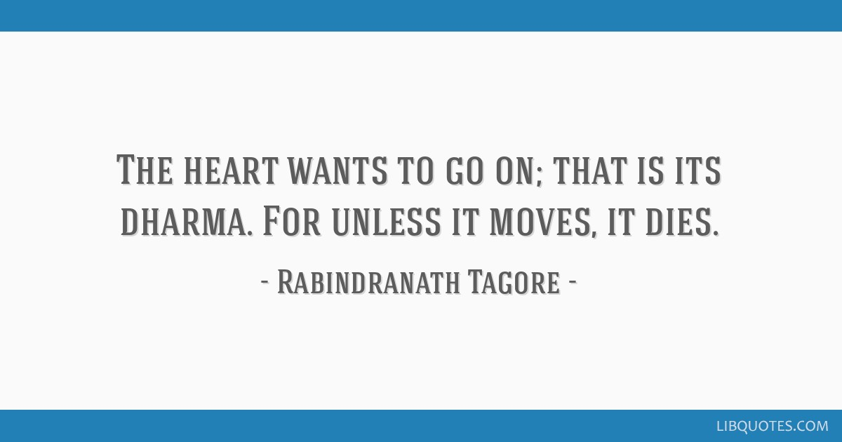 The Heart Wants To Go On That Is Its Dharma For Unless It Moves