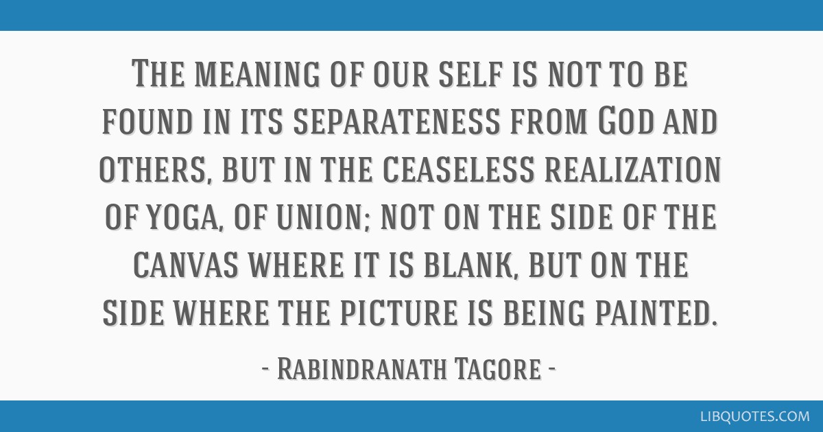 The meaning of our self is not to be found in its separateness from God and others, but in the ceaseless realization of yoga, of union; not on the...