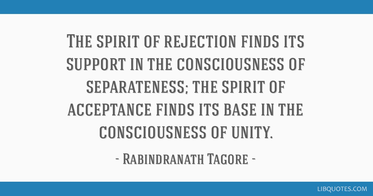 The spirit of rejection finds its support in the consciousness of separateness; the spirit of acceptance finds its base in the consciousness of unity.
