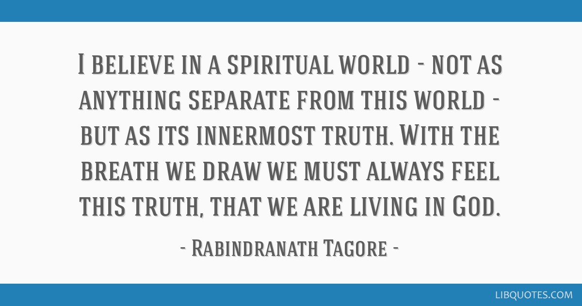 I believe in a spiritual world - not as anything separate from this world - but as its innermost truth. With the breath we draw we must always feel...