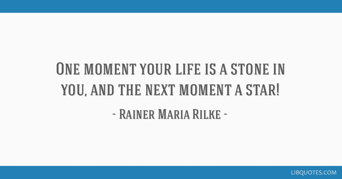 One moment your life is a stone in you, and the next moment a star!